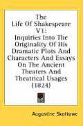 The Life of Shakespeare V1: Inquiries Into the Originality of His Dramatic Plots and Characters and Essays on the Ancient Theaters and Theatrical