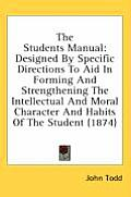 The Students Manual: Designed by Specific Directions to Aid in Forming and Strengthening the Intellectual and Moral Character and Habits of