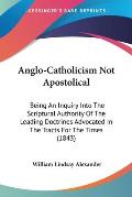 Anglo-Catholicism Not Apostolical: Being an Inquiry Into the Scriptural Authority of the Leading Doctrines Advocated in the Tracts for the Times (1843