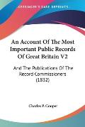 An Account of the Most Important Public Records of Great Britain V2: And the Publications of the Record Commissioners (1832)