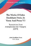 The Works of John Hookham Frere, in Verse and Prose V3: Translations from Aristophanes and Theognis (1874)
