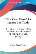 What Can I Know? an Inquiry Into Truth: Its Nature, the Means of Its Attainment and Its Relations to the Practical Life (1914)