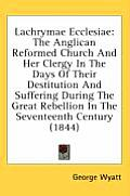 Lachrymae Ecclesiae: The Anglican Reformed Church and Her Clergy in the Days of Their Destitution and Suffering During the Great Rebellion