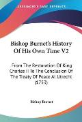 Bishop Burnet's History of His Own Time V2: From the Restoration of King Charles II to the Conclusion of the Treaty of Peace at Utrecht (1753)