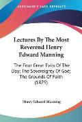 Lectures by the Most Reverend Henry Edward Manning: The Four Great Evils of the Day; The Sovereignty of God; The Grounds of Faith (1879)