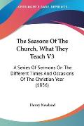 The Seasons of the Church, What They Teach V3: A Series of Sermons on the Different Times and Occasions of the Christian Year (1856)