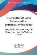 The Epistles of Jacob Behmen Aliter, Teutonicus Philosophus: Very Useful and Necessary for Those That Read His Writings (1649)