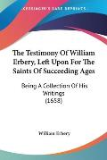 The Testimony of William Erbery, Left Upon for the Saints of Succeeding Ages: Being a Collection of His Writings (1658)