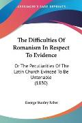 The Difficulties of Romanism in Respect to Evidence: Or the Peculiarities of the Latin Church Evinced to Be Untenable (1830)