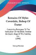 Remains of Myles Coverdale, Bishop of Exeter: Containing Prologues to the Translation of the Bible; Treatise on Death; Hope of the Faithful, Etc. (184