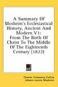 A Summary of Mosheim's Ecclesiastical History, Ancient and Modern V1: From the Birth of Christ to the Middle of the Eighteenth Century (1822)