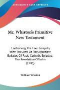 Mr. Whiston's Primitive New Testament: Containing the Four Gospels, with the Acts of the Apostles; Epistles of Paul; Catholic Epistles; The Revelation