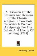 A   Discourse of the Grounds and Reasons of the Christian Religion in Two Parts; To Which Is Prefixed an Apology for Free Debate and Liberty of Writin