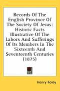 Records of the English Province of the Society of Jesus: Historic Facts Illustrative of the Labors and Sufferings of Its Members in the Sixteenth and