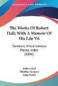 The Works of Robert Hall; With a Memoir of His Life V6: Sermons, Miscellaneous Pieces, Index (1846)