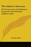 The Infant's Advocate: Of Circumcision and Baptism; On Jewish and Christian Children (1653)