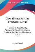 New Themes for the Protestant Clergy: Creeds Without Charity, Theology Without Humanity and Protestantism Without Christianity (1854)