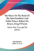 The Bruce or the Book of the Most Excellent and Noble Prince, Robert de Broyss, King of Scots: Books One Through Ten (1870)