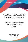 The Complete Works of Stephen Charnock V2: Discourse on the Existence and Attributes of God (1864)