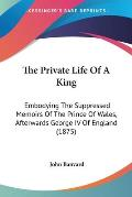 The Private Life of a King: Embodying the Suppressed Memoirs of the Prince of Wales, Afterwards George IV of England (1875)
