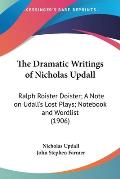 The Dramatic Writings of Nicholas Updall: Ralph Roister Doister; A Note on Udall's Lost Plays; Notebook and Wordlist (1906)