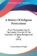 A History of Religious Persecutions: From the Apostolic Age to the Present Time and of the Inquisition of Spain, Portugal and Goa (1816)
