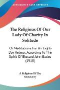 The Religious of Our Lady of Charity in Solitude: Or Meditations for an Eight-Day Retreat According to the Spirit of Blessed John Eudes (1918)
