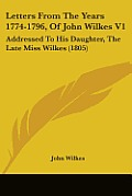 Letters from the Years 1774-1796, of John Wilkes V1: Addressed to His Daughter, the Late Miss Wilkes (1805)