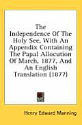 The Independence of the Holy See, with an Appendix Containing the Papal Allocution of March, 1877, and an English Translation (1877)