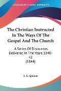 The Christian Instructed in the Ways of the Gospel and the Church: A Series of Discourses Delivered in the Years 1840-42 (1844)