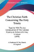 The Christian Faith Concerning the Holy Trinity: Together with the Just Consequences of This Sublime Mystery, as Delivered in Holy Scripture (1698)