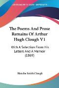 The Poems and Prose Remains of Arthur Hugh Clough V1: With a Selection from His Letters and a Memoir (1869)