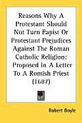 Reasons Why a Protestant Should Not Turn Papist or Protestant Prejudices Against the Roman Catholic Religion: Proposed in a Letter to a Romish Priest