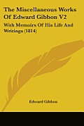 The Miscellaneous Works of Edward Gibbon V2: With Memoirs of His Life and Writings (1814)