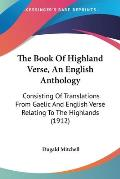 The Book of Highland Verse, an English Anthology: Consisting of Translations from Gaelic and English Verse Relating to the Highlands (1912)