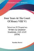 Four Years at the Court of Henry VIII V1: Selection of Dispatches Written by Sebastian Giustinian, 1515-1519 (1854)