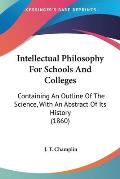 Intellectual Philosophy for Schools and Colleges: Containing an Outline of the Science, with an Abstract of Its History (1860)