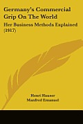 Germany's Commercial Grip on the World: Her Business Methods Explained (1917)