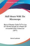 Half-Hours with the Microscope: Being a Popular Guide to the Use of the Microscope as a Means of Amusement and Instruction (1874)