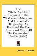 The Whale and His Captors or the Whaleman's Adventures and the Whales Biography, as Gathered on the Homeward Cruise of the Commodore Preble (1850)