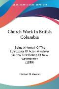 Church Work in British Columbia: Being a Memoir of the Episcopate of Acton Windeyer Silliteo, First Bishop of New Westminster (1899)