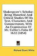 Shakespeare's Scholar: Being Historical and Critical Studies of His Text, Characters and Commentators, with an Examination of Mr. Collier's F