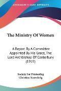 The Ministry of Women: A Report by a Committee Appointed by His Grace, the Lord Archbishop of Canterbury (1919)