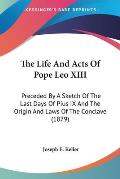 The Life and Acts of Pope Leo XIII: Preceded by a Sketch of the Last Days of Pius IX and the Origin and Laws of the Conclave (1879)