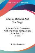 Charles Dickens and the Stage: A Record of His Connection with the Drama as Playwright, Actor, and Critic (1888)