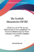 The Scottish Monasteries of Old: A Brief Account of the Houses Which Existed in Scotland Before the Protestant Reformation for Monks Following the Rul