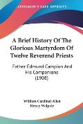 A Brief History of the Glorious Martyrdom of Twelve Reverend Priests: Father Edmund Campion and His Companions (1908)