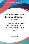 The Rainy River District Province of Ontario, Canada: An Illustrated Description of Its Soil, Climate, Products, Area, Agricultural Capabilities and T