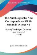 The Autobiography and Correspondence of Sir Simonds D'Ewes V1: During the Reigns of James I and Charles I (1845)