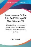 Some Account of the Life and Writings of Mrs. Trimmer V1: With Original Letters and Meditations and Prayers Selected from Her Journal (1814)